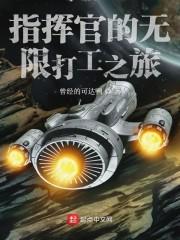 指挥官的无限打工之旅最新章节列表,指挥官的无限打工之旅全文阅读